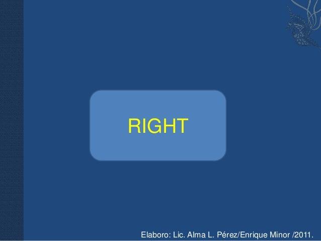 RIGHT Elaboro: Lic. Alma L. Pérez/Enrique Minor /2011.