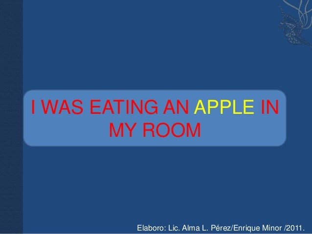 I WAS EATING AN APPLE IN        MY ROOM          Elaboro: Lic. Alma L. Pérez/Enrique Minor /2011.
