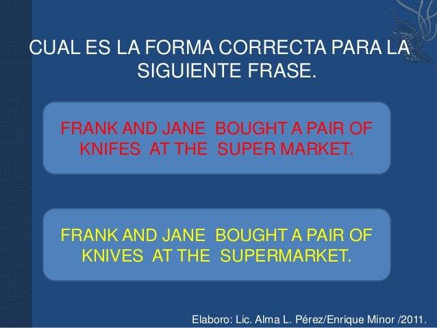 CUAL ES LA FORMA CORRECTA PARA LA          SIGUIENTE FRASE.  FRANK AND JANE BOUGHT A PAIR OF    KNIFES AT THE SUPER MARKET...