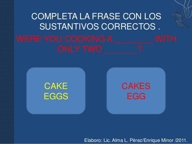 COMPLETA LA FRASE CON LOS    SUSTANTIVOS CORRECTOS .WERE YOU COOKING A ________ WITH       ONLY TWO _______?     CAKE     ...