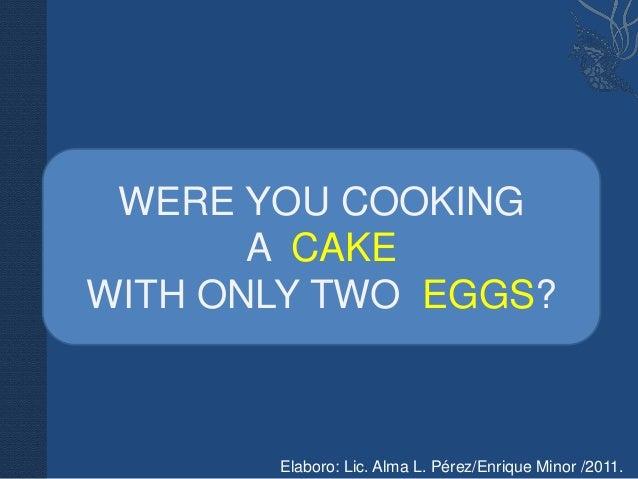 WERE YOU COOKING       A CAKEWITH ONLY TWO EGGS?       Elaboro: Lic. Alma L. Pérez/Enrique Minor /2011.