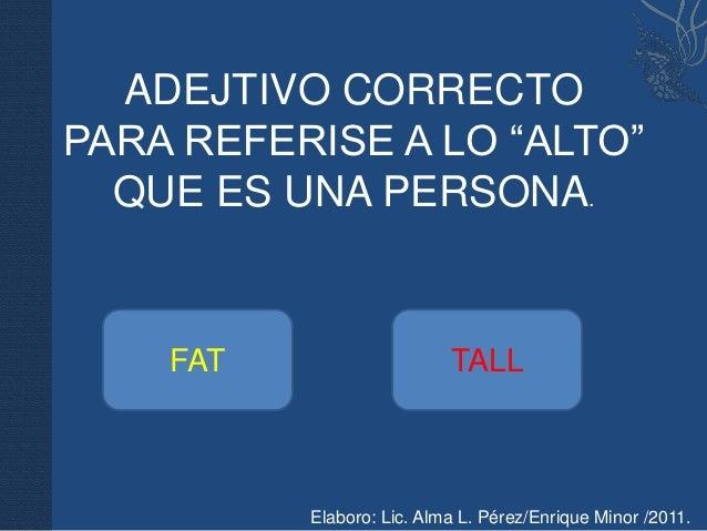 "ADEJTIVO CORRECTOPARA REFERISE A LO ""ALTO""  QUE ES UNA PERSONA.    FAT                    TALL          Elaboro: Lic. Alma..."