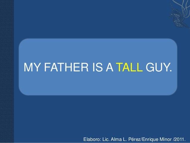 MY FATHER IS A TALL GUY.         Elaboro: Lic. Alma L. Pérez/Enrique Minor /2011.