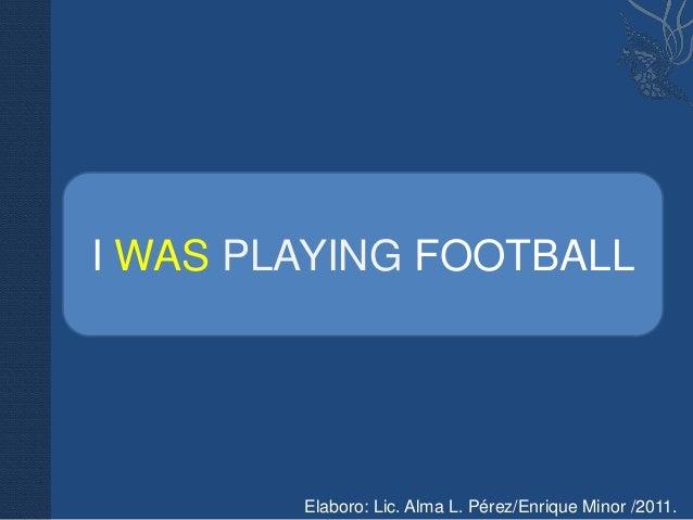 I WAS PLAYING FOOTBALL        Elaboro: Lic. Alma L. Pérez/Enrique Minor /2011.