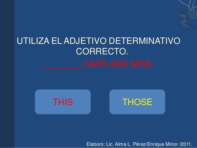 UTILIZA EL ADJETIVO DETERMINATIVO             CORRECTO.      ________ CARS ARE MINE.       THIS                   THOSE   ...