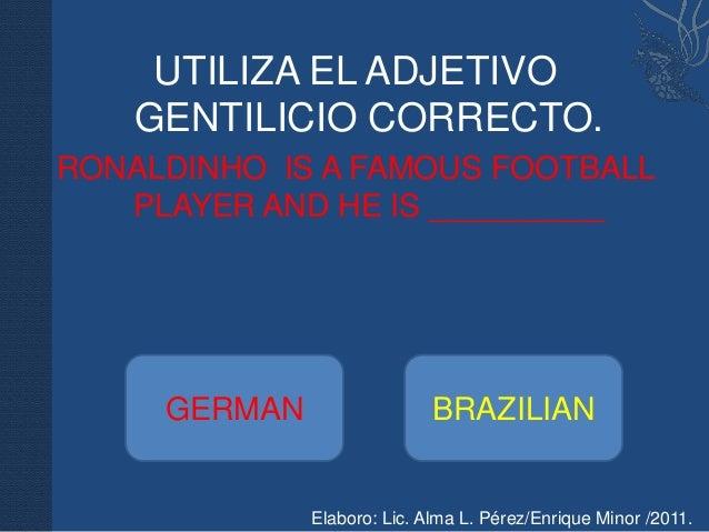 UTILIZA EL ADJETIVO    GENTILICIO CORRECTO.RONALDINHO IS A FAMOUS FOOTBALL   PLAYER AND HE IS __________     GERMAN       ...