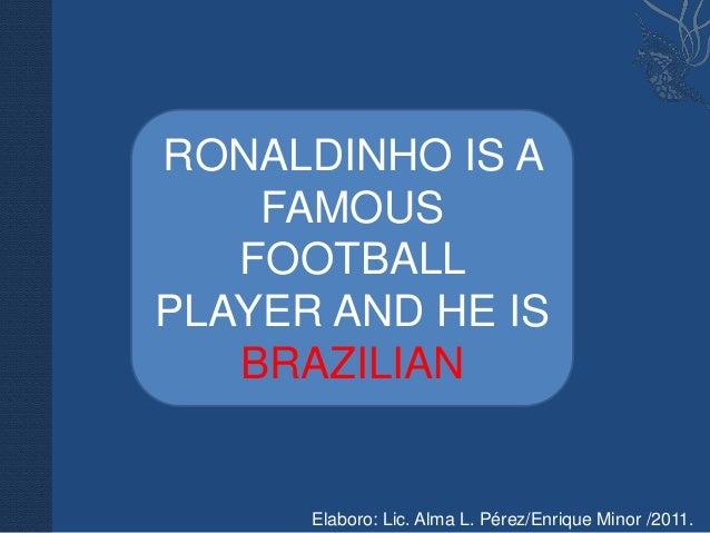 RONALDINHO IS A    FAMOUS   FOOTBALLPLAYER AND HE IS   BRAZILIAN      Elaboro: Lic. Alma L. Pérez/Enrique Minor /2011.