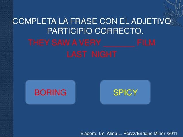 COMPLETA LA FRASE CON EL ADJETIVO      PARTICIPIO CORRECTO.  THEY SAW A VERY _______ FILM           LAST NIGHT    BORING  ...
