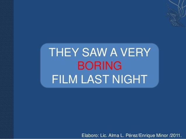 THEY SAW A VERY    BORINGFILM LAST NIGHT    Elaboro: Lic. Alma L. Pérez/Enrique Minor /2011.