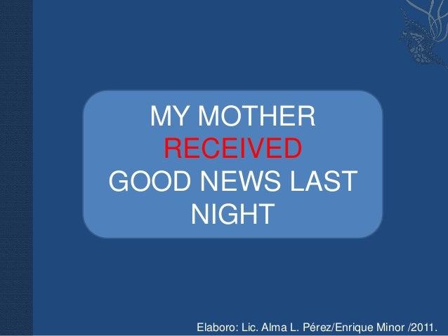 MY MOTHER   RECEIVEDGOOD NEWS LAST    NIGHT    Elaboro: Lic. Alma L. Pérez/Enrique Minor /2011.