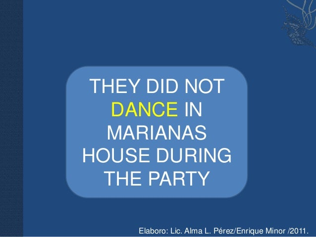 THEY DID NOT   DANCE IN  MARIANASHOUSE DURING  THE PARTY    Elaboro: Lic. Alma L. Pérez/Enrique Minor /2011.