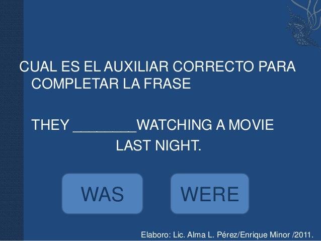 CUAL ES EL AUXILIAR CORRECTO PARA COMPLETAR LA FRASE THEY ________WATCHING A MOVIE           LAST NIGHT.       WAS        ...