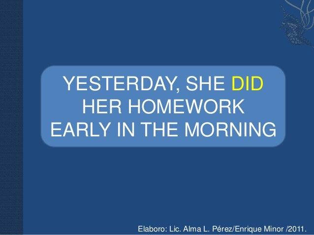YESTERDAY, SHE DID  HER HOMEWORKEARLY IN THE MORNING       Elaboro: Lic. Alma L. Pérez/Enrique Minor /2011.