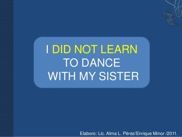 I DID NOT LEARN    TO DANCE WITH MY SISTER     Elaboro: Lic. Alma L. Pérez/Enrique Minor /2011.
