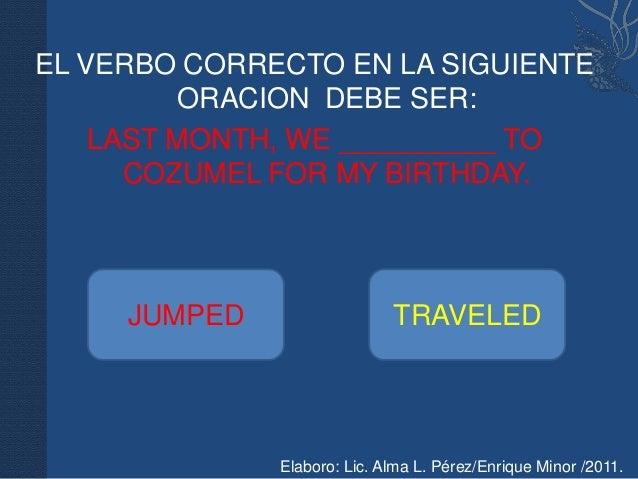 EL VERBO CORRECTO EN LA SIGUIENTE         ORACION DEBE SER:    LAST MONTH, WE __________ TO      COZUMEL FOR MY BIRTHDAY. ...