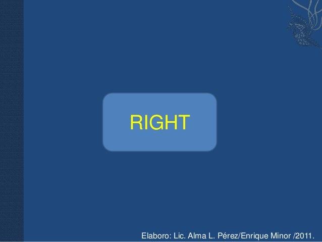 RIGHT RIGHT Elaboro: Lic. Alma L. Pérez/Enrique Minor /2011.