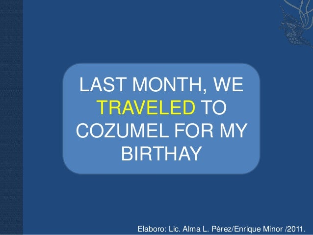LAST MONTH, WE TRAVELED TOCOZUMEL FOR MY   BIRTHAY     Elaboro: Lic. Alma L. Pérez/Enrique Minor /2011.