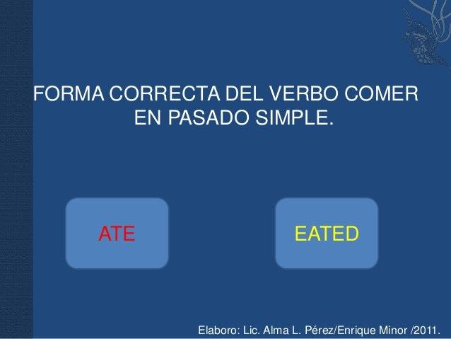 FORMA CORRECTA DEL VERBO COMER        EN PASADO SIMPLE.     ATE                      EATED            Elaboro: Lic. Alma L...