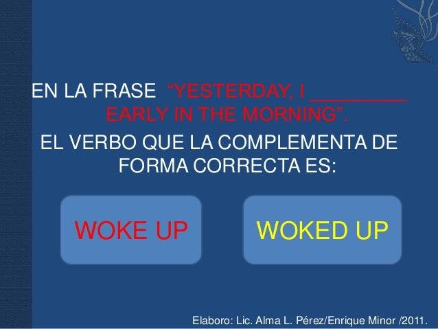 """EN LA FRASE """"YESTERDAY, I _________       EARLY IN THE MORNING"""". EL VERBO QUE LA COMPLEMENTA DE        FORMA CORRECTA ES: ..."""