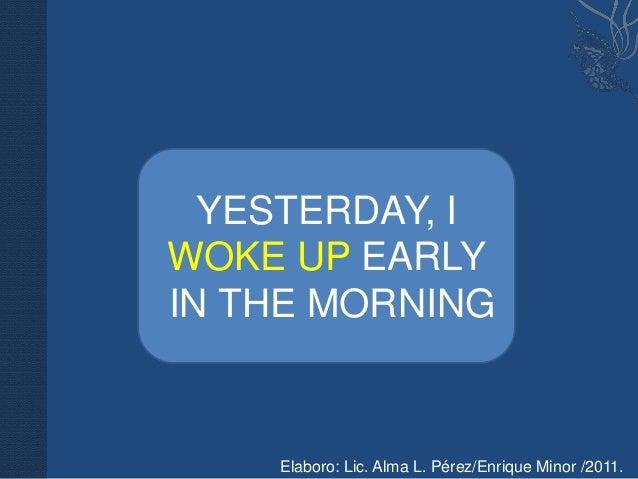 YESTERDAY, IWOKE UP EARLYIN THE MORNING    Elaboro: Lic. Alma L. Pérez/Enrique Minor /2011.