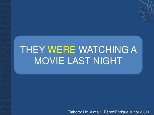 THEY WERE WATCHING A  MOVIE LAST NIGHT        Elaboro: Lic. Alma L. Pérez/Enrique Minor /2011.