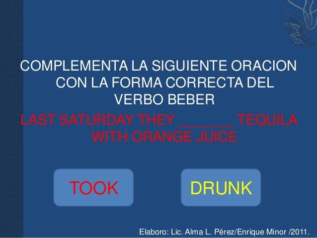 COMPLEMENTA LA SIGUIENTE ORACION    CON LA FORMA CORRECTA DEL            VERBO BEBERLAST SATURDAY THEY _______ TEQUILA    ...