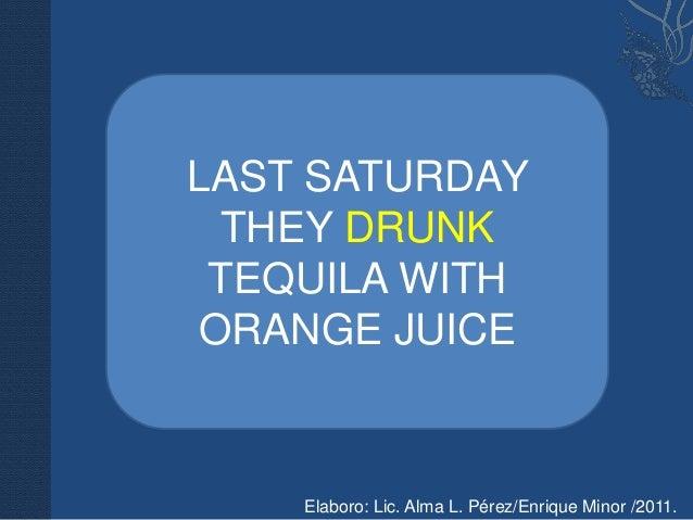 LAST SATURDAY THEY DRUNK TEQUILA WITHORANGE JUICE    Elaboro: Lic. Alma L. Pérez/Enrique Minor /2011.