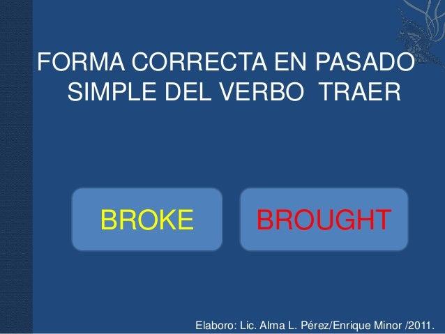 FORMA CORRECTA EN PASADO  SIMPLE DEL VERBO TRAER    BROKE               BROUGHT            Elaboro: Lic. Alma L. Pérez/Enr...