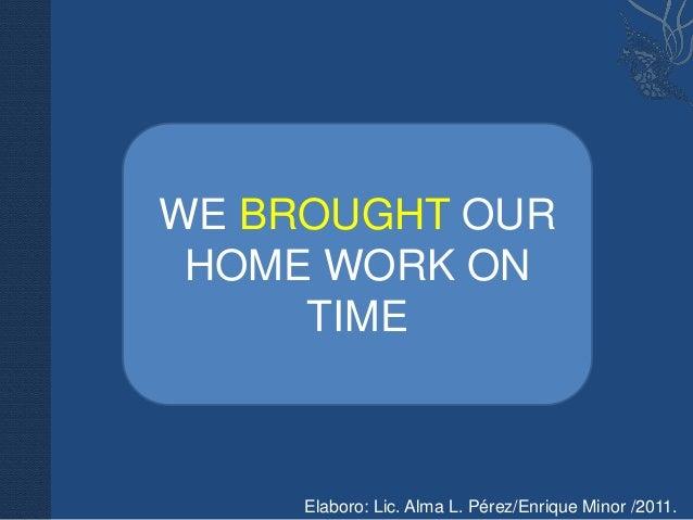WE BROUGHT OUR HOME WORK ON     TIME     Elaboro: Lic. Alma L. Pérez/Enrique Minor /2011.