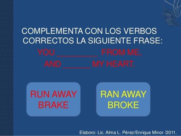 COMPLEMENTA CON LOS VERBOSCORRECTOS LA SIGUIENTE FRASE:  YOU _________ FROM ME,    AND ______ MY HEART. RUN AWAY          ...