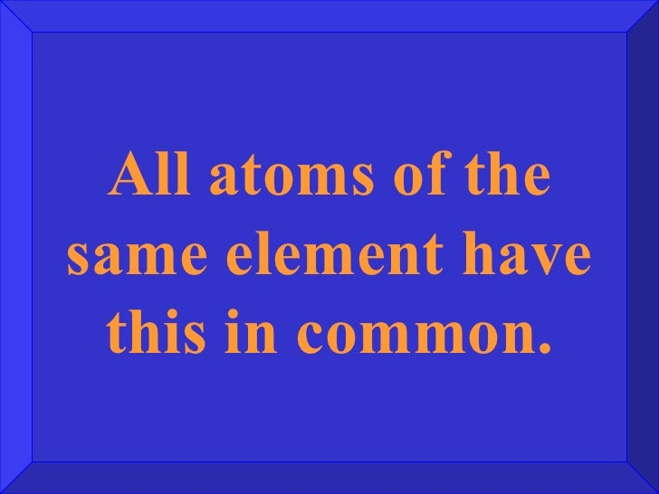 Jeopardy game chemistry all atoms of the same element have this in common urtaz Image collections