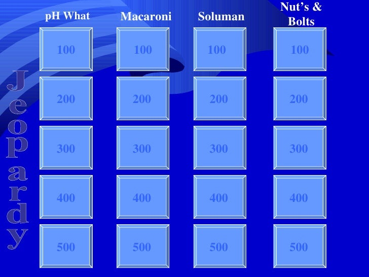 Jeopardy 100 100 100 100 200 300 400 500 pH What Macaroni Soluman Nut's & Bolts Jeopardy 200 300 400 500 200 300 400 500 2...