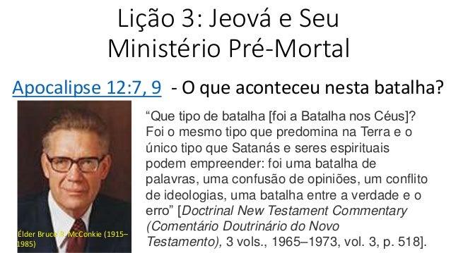 """Lição 3: Jeová e Seu Ministério Pré-Mortal Apocalipse 12:7, 9 - O que aconteceu nesta batalha? """"Que tipo de batalha [foi a..."""