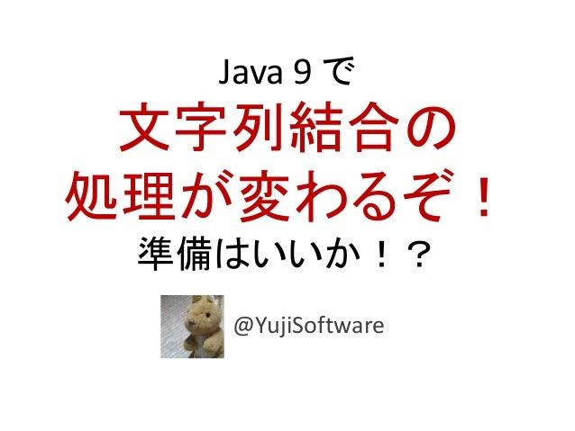 Java 9 で 文字列結合の 処理が変わるぞ! 準備はいいか!? @YujiSoftware
