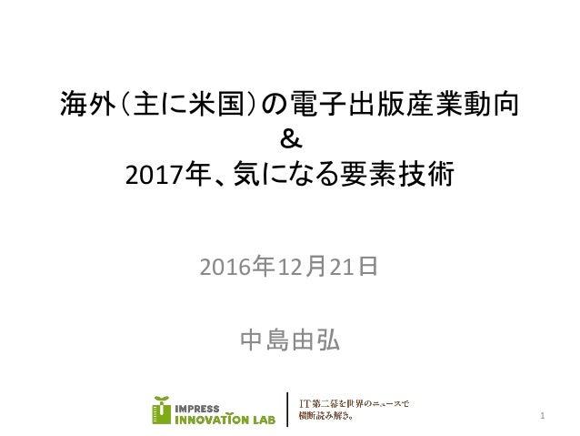海外(主に米国)の電子出版産業動向 & 2017年、気になる要素技術 2016年12月21日 中島由弘 1