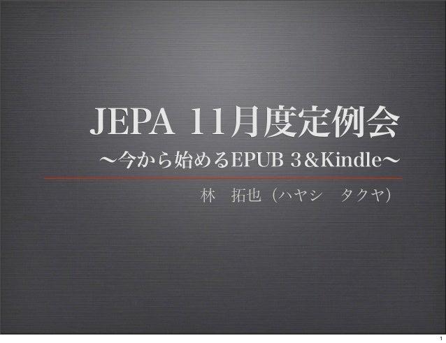 JEPA 11月度定例会∼今から始めるEPUB 3&Kindle∼        林拓也(ハヤシタクヤ)                         1