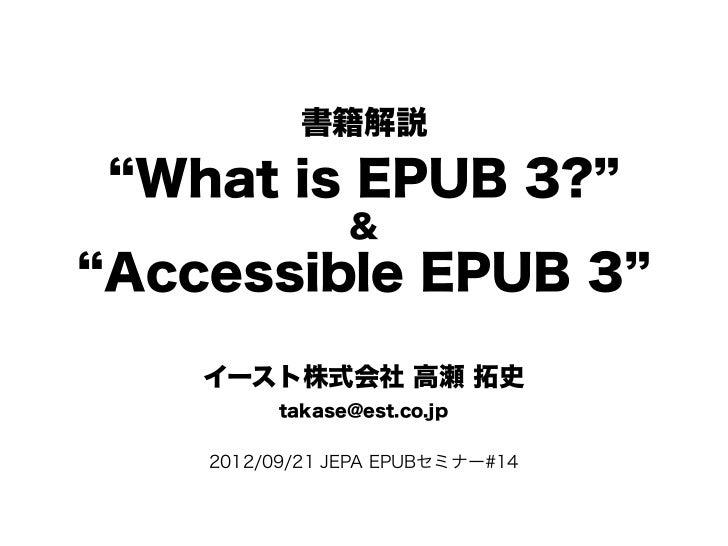 書籍解説 What is EPUB 3?               &Accessible EPUB 3   イースト株式会社 高瀬 拓史         takase@est.co.jp   2012/09/21 JEPA EPUBセミナー...