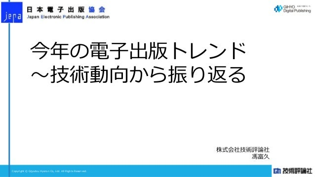 Copyright © Gijyutsu Hyoron Co, Ltd. All Rights Reserved. 今年の電子出版トレンド ~技術動向から振り返る 株式会社技術評論社 馮富久