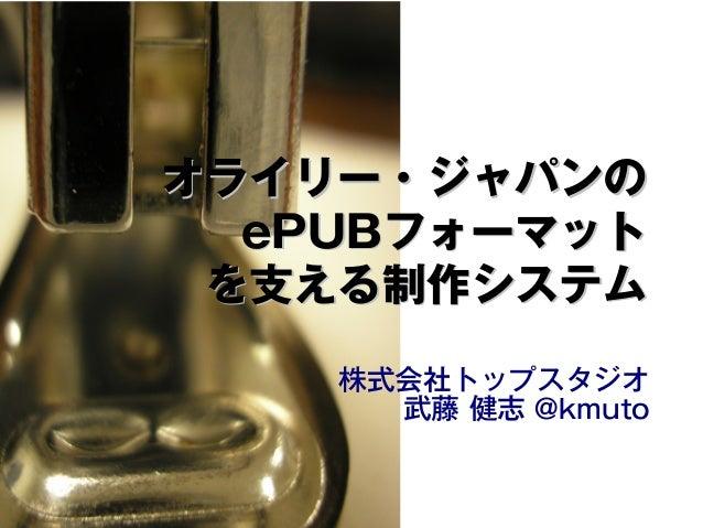 オライリー・ジャパンのオライリー・ジャパンの ePUBePUBフォーマットフォーマット を支える制作システムを支える制作システム 株式会社トップスタジオ 武藤 健志 @kmuto