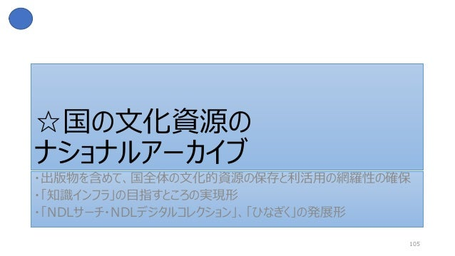 ☆国の文化資源の ナショナルアーカイブ ・出版物を含めて、国全体の文化的資源の保存と利活用の網羅性の確保 ・「知識インフラ」の目指すところの実現形 ・「NDLサーチ・NDLデジタルコレクション」、「ひなぎく」の発展形 105