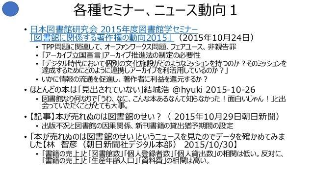 各種セミナー、ニュース動向1 • 日本図書館研究会 2015年度図書館学セミナー 「図書館に関係する著作権の動向2015」 (2015年10月24日) • TPP問題に関連して、オーファンワークス問題、フェアユース、非親告罪 • 「アーカイブ立...
