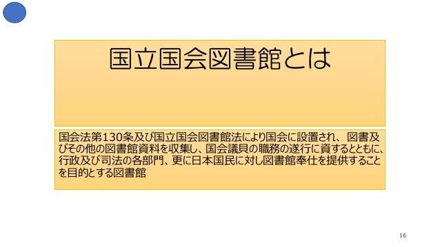 国立国会図書館とは 国会法第130条及び国立国会図書館法により国会に設置され、 図書及 びその他の図書館資料を収集し、国会議貝の職務の遂行に資するとともに、 行政及び司法の各部門、更に日本国民に対し図書館奉仕を提供すること を目的とする図書館 ...