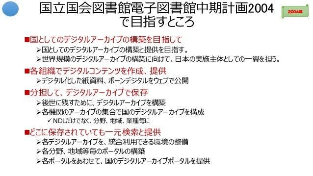 国立国会図書館電子図書館中期計画2004 で目指すところ 国としてのデジタルアーカイブの構築を目指して 国としてのデジタルアーカイブの構築と提供を目指す。 世界規模のデジタルアーカイブの構築に向けて、日本の実施主体としての一翼を担う。 ...