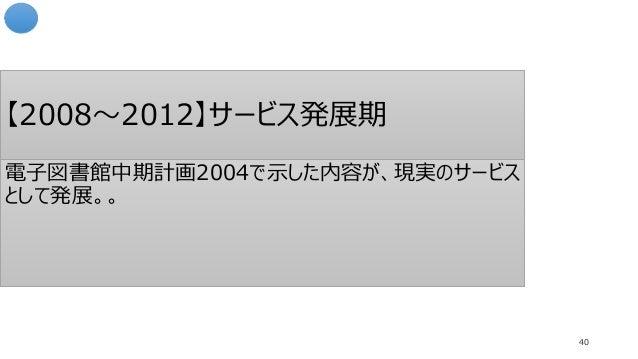 【2008~2012】サービス発展期 40 電子図書館中期計画2004で示した内容が、現実のサービス として発展。。