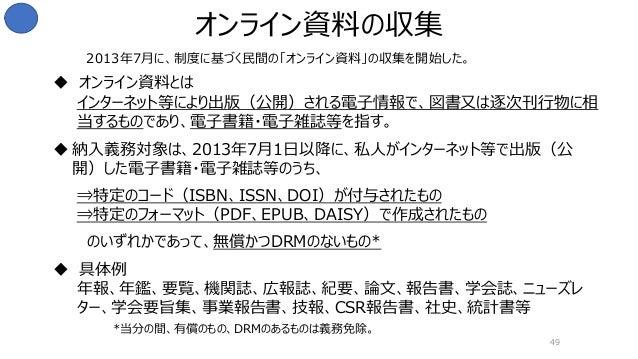 49 オンライン資料の収集 2013年7月に、制度に基づく民間の「オンライン資料」の収集を開始した。 *当分の間、有償のもの、DRMのあるものは義務免除。  オンライン資料とは インターネット等により出版(公開)される電子情報で、図書又は逐次...