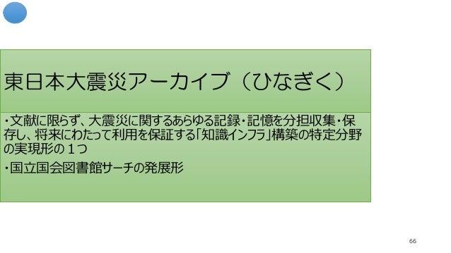 東日本大震災アーカイブ(ひなぎく) 66 ・文献に限らず、大震災に関するあらゆる記録・記憶を分担収集・保 存し、将来にわたって利用を保証する「知識インフラ」構築の特定分野 の実現形の1つ ・国立国会図書館サーチの発展形