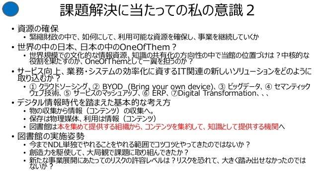 課題解決に当たっての私の意識2 • 資源の確保 • 緊縮財政の中で、如何にして、利用可能な資源を確保し、事業を継続していくか • 世界の中の日本、日本の中のOneOfThem? • 世界規模での文化的な情報資源、知識の共有化の方向性の中で当館の...