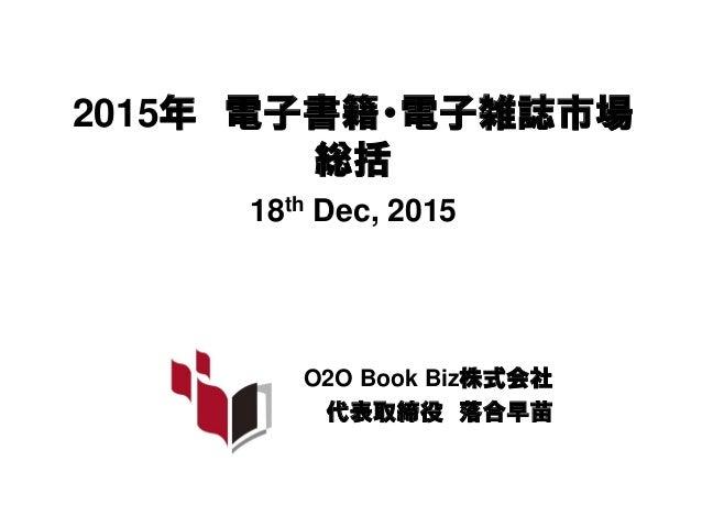 2015年 電子書籍・電子雑誌市場 総括 18th Dec, 2015 O2O Book Biz株式会社 代表取締役 落合早苗