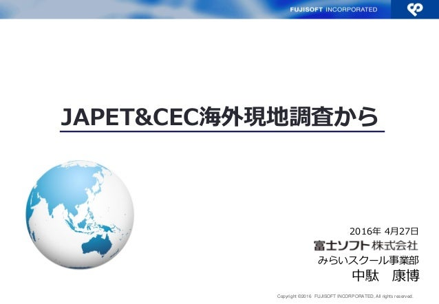 Copyright ©2016 FUJISOFT INCORPORATED, All rights reserved. JAPET&CEC海外現地調査から 中駄 康博 みらいスクール事業部 2016年 4月27日