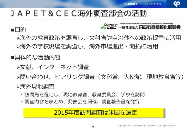 Copyright ©2016 FUJISOFT INCORPORATED, All rights reserved. JAPET&CEC海外調査部会の活動 目的 海外の教育政策を調査し、文科省や自治体への政策提言に活用 海外の学校現場を...